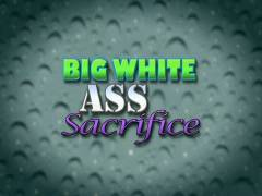Big White Butt hole Sacrifice